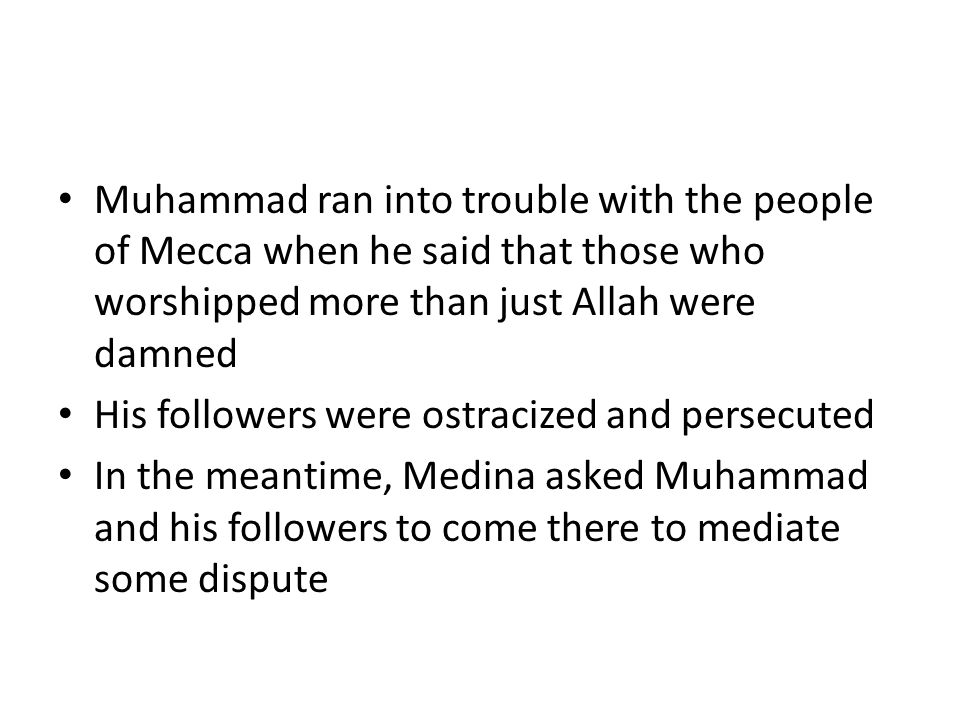 Muhammad ran into trouble with the people of Mecca when he said that those who worshipped more than just Allah were damned His followers were ostracized and persecuted In the meantime, Medina asked Muhammad and his followers to come there to mediate some dispute