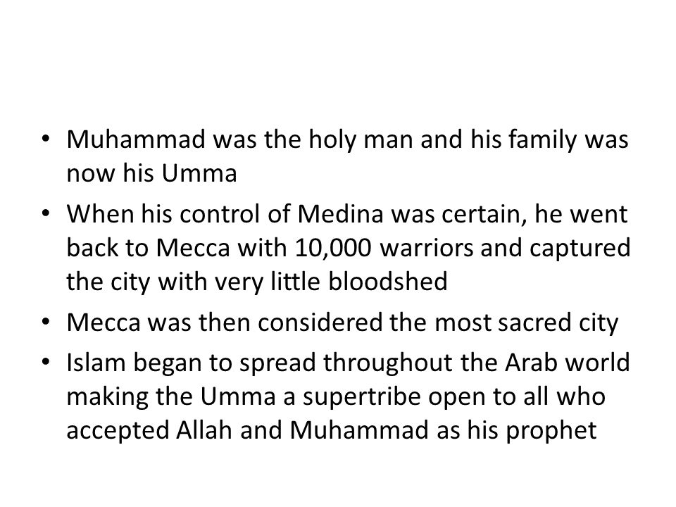 Muhammad was the holy man and his family was now his Umma When his control of Medina was certain, he went back to Mecca with 10,000 warriors and captured the city with very little bloodshed Mecca was then considered the most sacred city Islam began to spread throughout the Arab world making the Umma a supertribe open to all who accepted Allah and Muhammad as his prophet