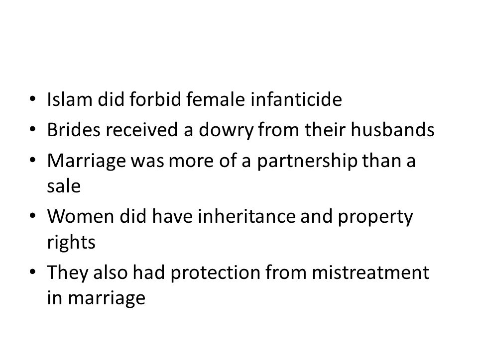 Islam did forbid female infanticide Brides received a dowry from their husbands Marriage was more of a partnership than a sale Women did have inheritance and property rights They also had protection from mistreatment in marriage