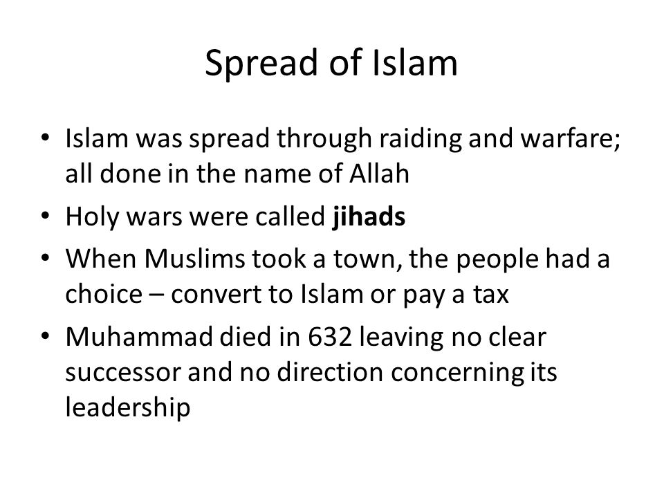Spread of Islam Islam was spread through raiding and warfare; all done in the name of Allah Holy wars were called jihads When Muslims took a town, the people had a choice – convert to Islam or pay a tax Muhammad died in 632 leaving no clear successor and no direction concerning its leadership