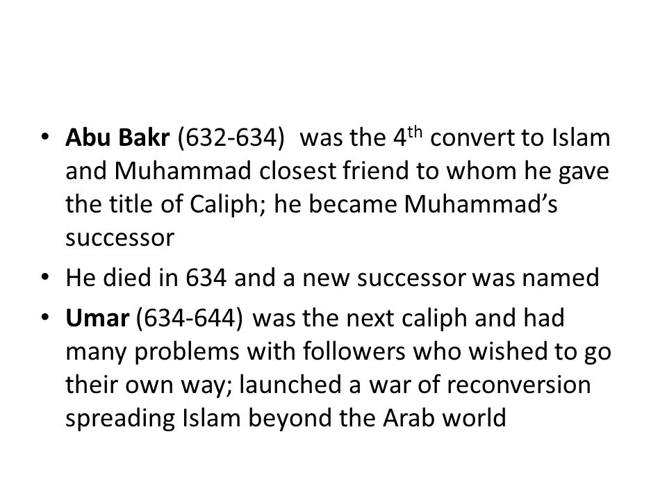 Abu Bakr (632-634) was the 4 th convert to Islam and Muhammad closest friend to whom he gave the title of Caliph; he became Muhammad's successor He died in 634 and a new successor was named Umar (634-644) was the next caliph and had many problems with followers who wished to go their own way; launched a war of reconversion spreading Islam beyond the Arab world