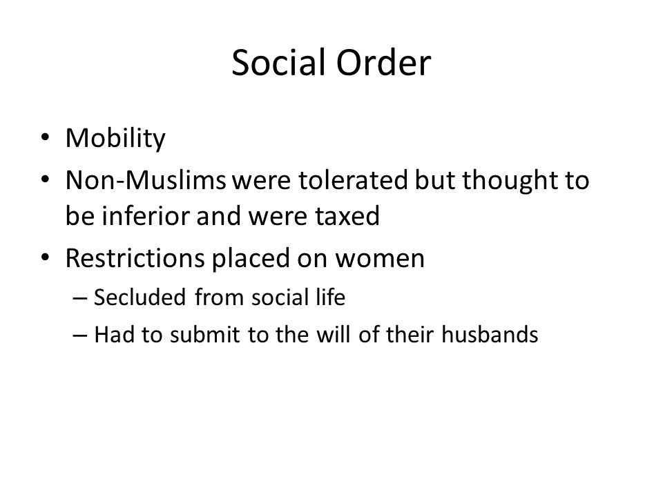 Social Order Mobility Non-Muslims were tolerated but thought to be inferior and were taxed Restrictions placed on women – Secluded from social life – Had to submit to the will of their husbands