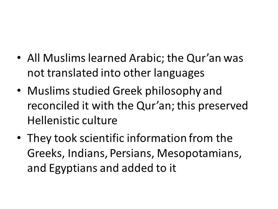 All Muslims learned Arabic; the Qur'an was not translated into other languages Muslims studied Greek philosophy and reconciled it with the Qur'an; this preserved Hellenistic culture They took scientific information from the Greeks, Indians, Persians, Mesopotamians, and Egyptians and added to it