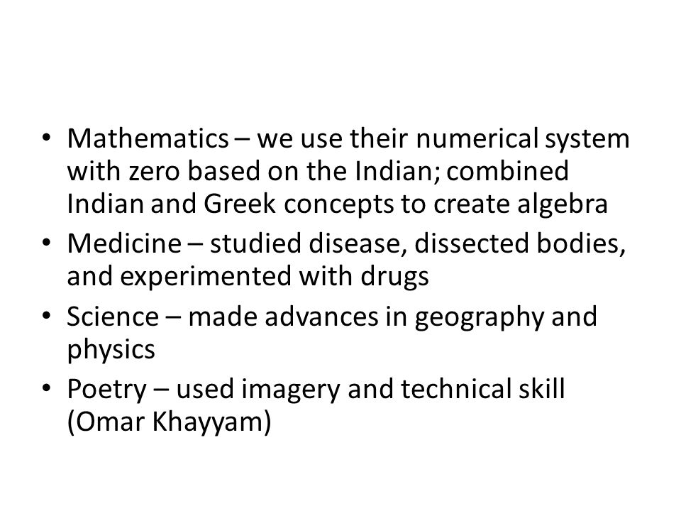 Mathematics – we use their numerical system with zero based on the Indian; combined Indian and Greek concepts to create algebra Medicine – studied disease, dissected bodies, and experimented with drugs Science – made advances in geography and physics Poetry – used imagery and technical skill (Omar Khayyam)