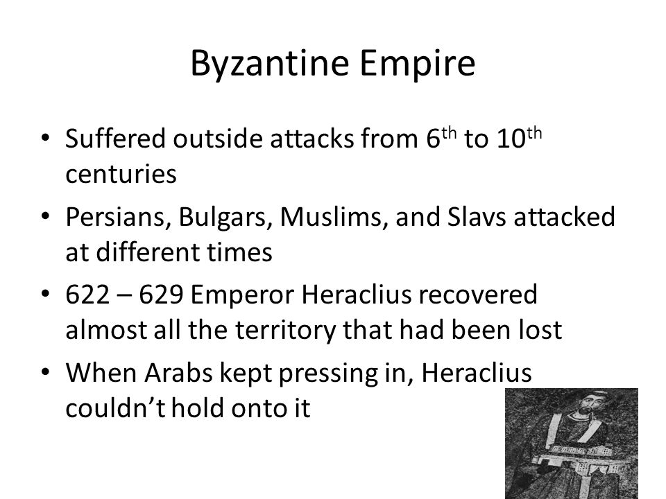 Byzantine Empire Suffered outside attacks from 6 th to 10 th centuries Persians, Bulgars, Muslims, and Slavs attacked at different times 622 – 629 Emperor Heraclius recovered almost all the territory that had been lost When Arabs kept pressing in, Heraclius couldn't hold onto it