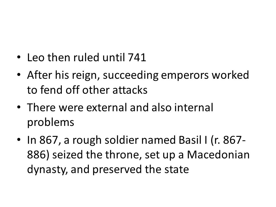 Leo then ruled until 741 After his reign, succeeding emperors worked to fend off other attacks There were external and also internal problems In 867,