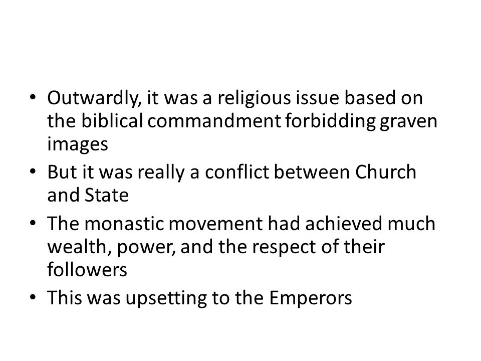 Outwardly, it was a religious issue based on the biblical commandment forbidding graven images But it was really a conflict between Church and State The monastic movement had achieved much wealth, power, and the respect of their followers This was upsetting to the Emperors
