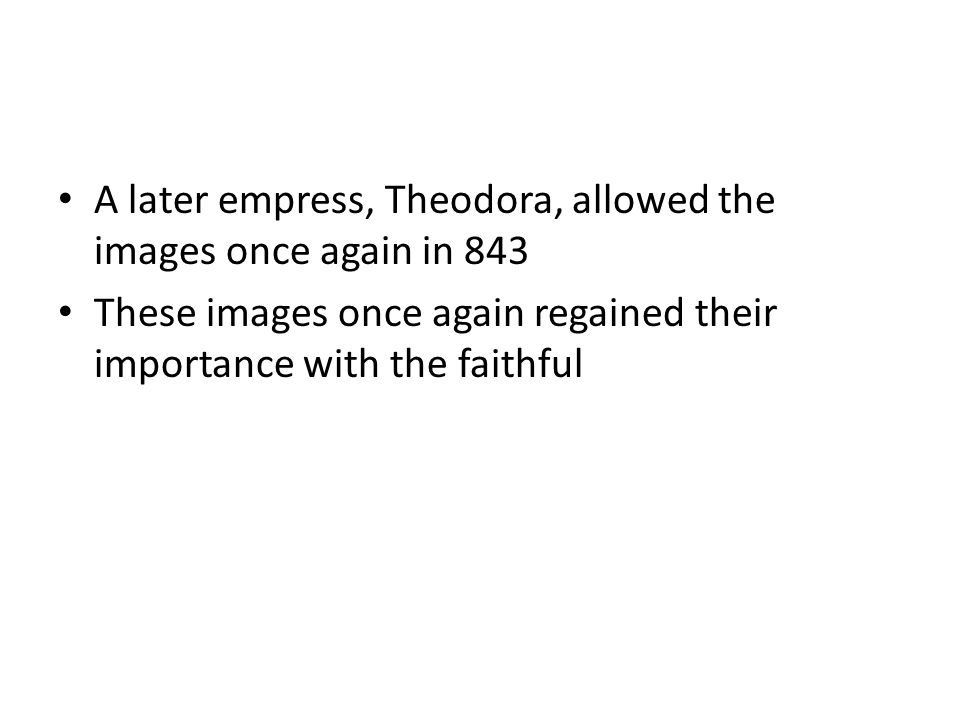 A later empress, Theodora, allowed the images once again in 843 These images once again regained their importance with the faithful