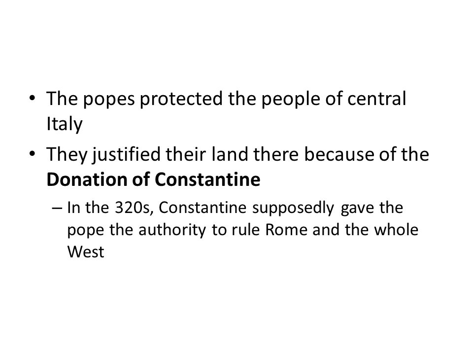 The popes protected the people of central Italy They justified their land there because of the Donation of Constantine – In the 320s, Constantine supposedly gave the pope the authority to rule Rome and the whole West