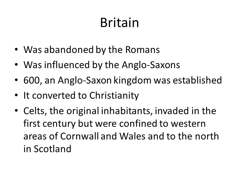 Britain Was abandoned by the Romans Was influenced by the Anglo-Saxons 600, an Anglo-Saxon kingdom was established It converted to Christianity Celts,