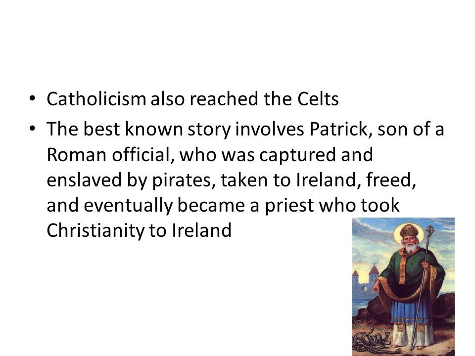 Catholicism also reached the Celts The best known story involves Patrick, son of a Roman official, who was captured and enslaved by pirates, taken to Ireland, freed, and eventually became a priest who took Christianity to Ireland