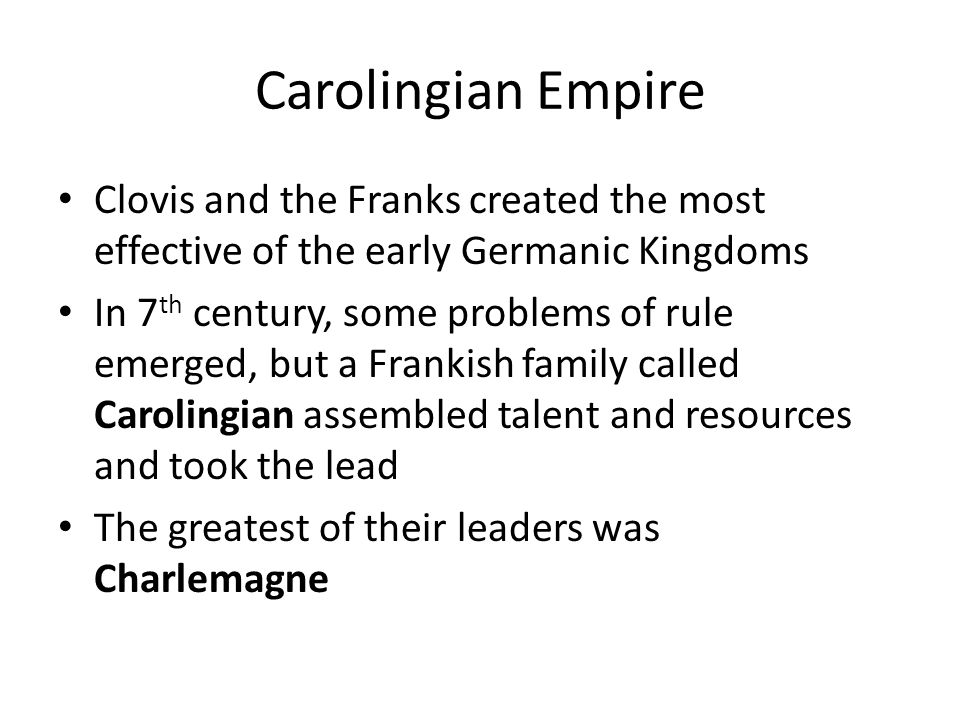 Carolingian Empire Clovis and the Franks created the most effective of the early Germanic Kingdoms In 7 th century, some problems of rule emerged, but