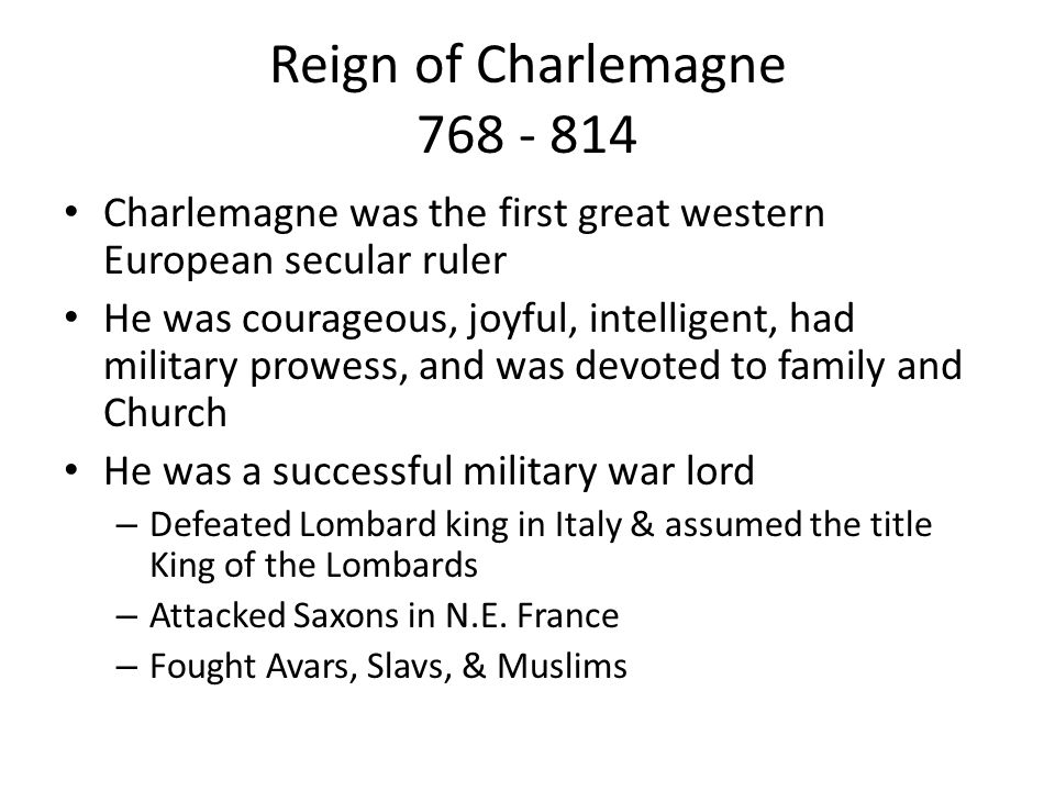 Reign of Charlemagne 768 - 814 Charlemagne was the first great western European secular ruler He was courageous, joyful, intelligent, had military pro