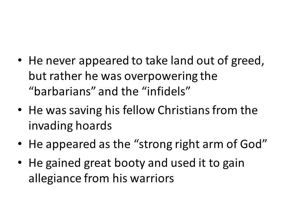 He never appeared to take land out of greed, but rather he was overpowering the barbarians and the infidels He was saving his fellow Christians from the invading hoards He appeared as the strong right arm of God He gained great booty and used it to gain allegiance from his warriors