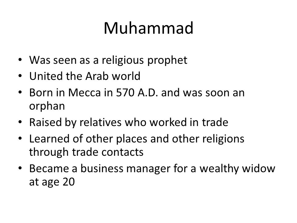 Muhammad Was seen as a religious prophet United the Arab world Born in Mecca in 570 A.D.