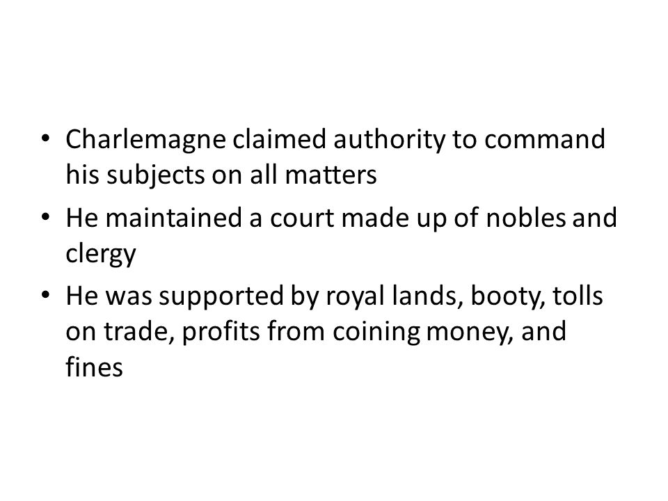 Charlemagne claimed authority to command his subjects on all matters He maintained a court made up of nobles and clergy He was supported by royal lands, booty, tolls on trade, profits from coining money, and fines