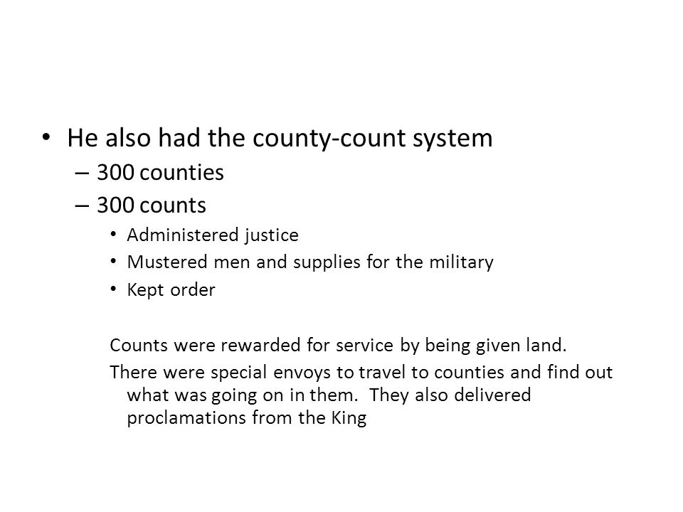 He also had the county-count system – 300 counties – 300 counts Administered justice Mustered men and supplies for the military Kept order Counts were