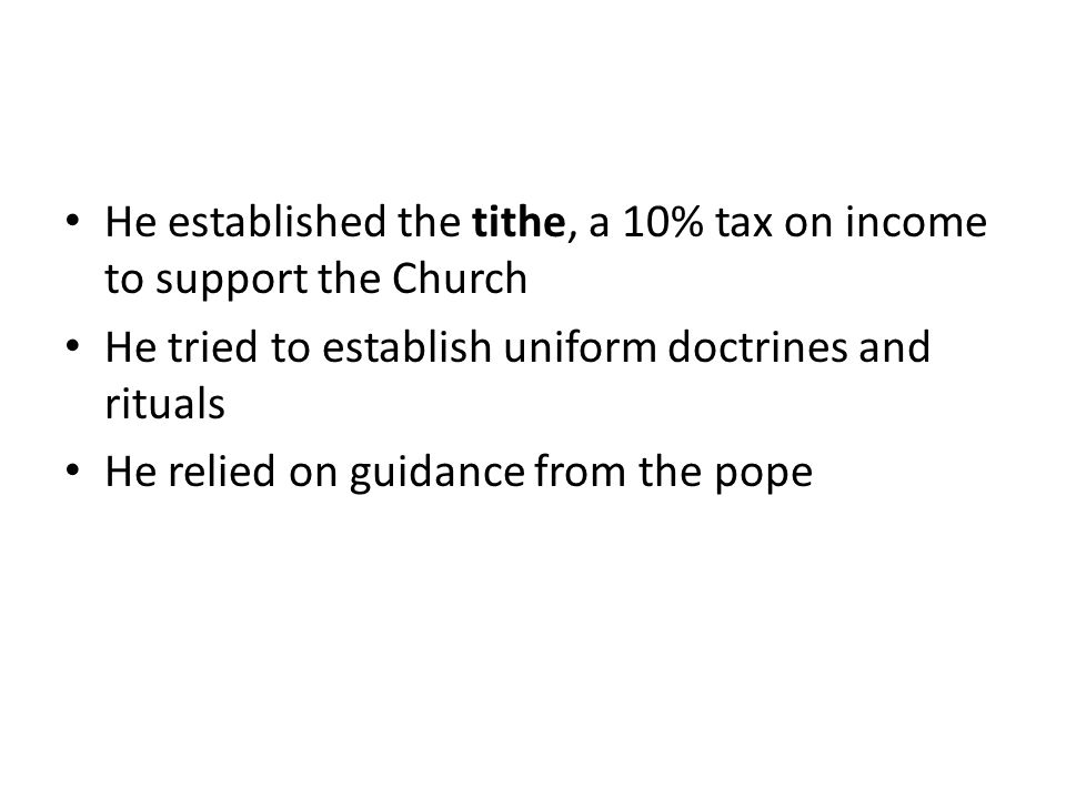He established the tithe, a 10% tax on income to support the Church He tried to establish uniform doctrines and rituals He relied on guidance from the pope