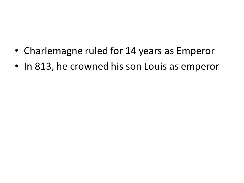 Charlemagne ruled for 14 years as Emperor In 813, he crowned his son Louis as emperor