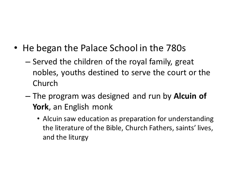 He began the Palace School in the 780s – Served the children of the royal family, great nobles, youths destined to serve the court or the Church – The