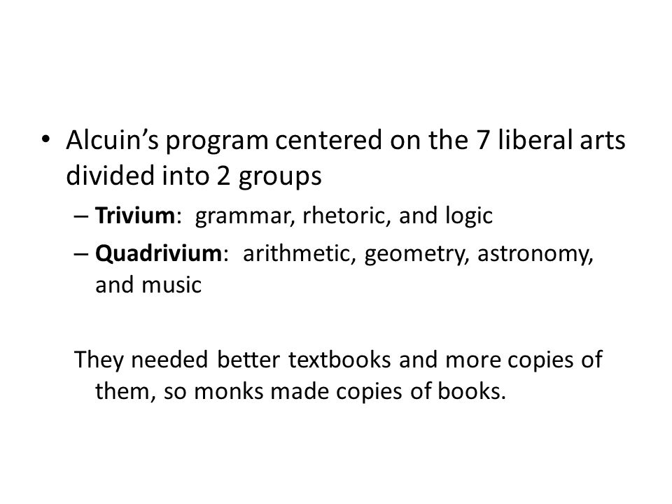 Alcuin's program centered on the 7 liberal arts divided into 2 groups – Trivium: grammar, rhetoric, and logic – Quadrivium: arithmetic, geometry, astr