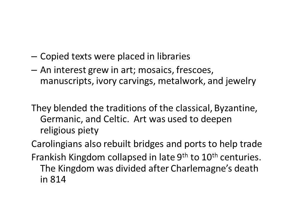 – Copied texts were placed in libraries – An interest grew in art; mosaics, frescoes, manuscripts, ivory carvings, metalwork, and jewelry They blended the traditions of the classical, Byzantine, Germanic, and Celtic.