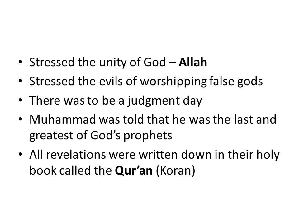 Stressed the unity of God – Allah Stressed the evils of worshipping false gods There was to be a judgment day Muhammad was told that he was the last a