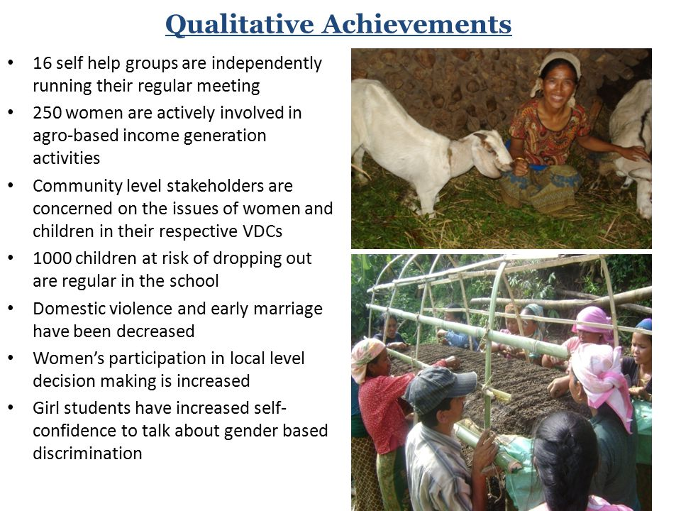 Qualitative Achievements 16 self help groups are independently running their regular meeting 250 women are actively involved in agro-based income generation activities Community level stakeholders are concerned on the issues of women and children in their respective VDCs 1000 children at risk of dropping out are regular in the school Domestic violence and early marriage have been decreased Women's participation in local level decision making is increased Girl students have increased self- confidence to talk about gender based discrimination