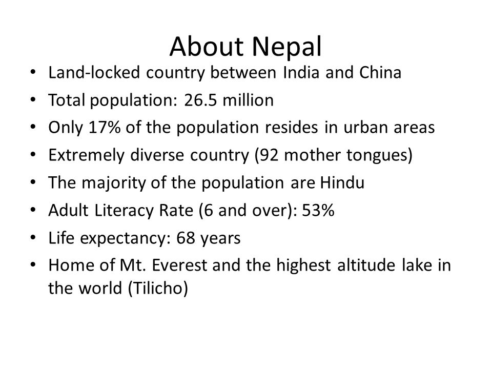 About Nepal Land-locked country between India and China Total population: 26.5 million Only 17% of the population resides in urban areas Extremely div