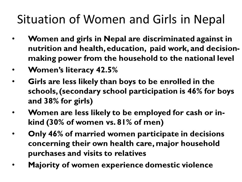 Situation of Women and Girls in Nepal Women and girls in Nepal are discriminated against in nutrition and health, education, paid work, and decision- making power from the household to the national level Women's literacy 42.5% Girls are less likely than boys to be enrolled in the schools, (secondary school participation is 46% for boys and 38% for girls) Women are less likely to be employed for cash or in- kind (30% of women vs.