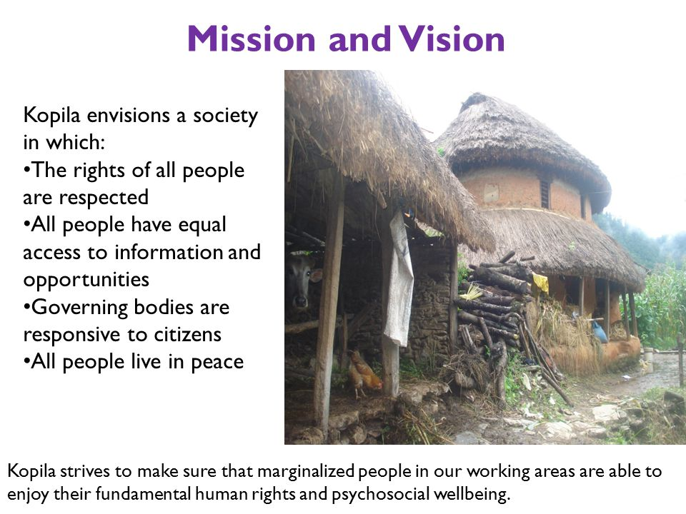 Mission and Vision Kopila envisions a society in which: The rights of all people are respected All people have equal access to information and opportunities Governing bodies are responsive to citizens All people live in peace Kopila strives to make sure that marginalized people in our working areas are able to enjoy their fundamental human rights and psychosocial wellbeing.