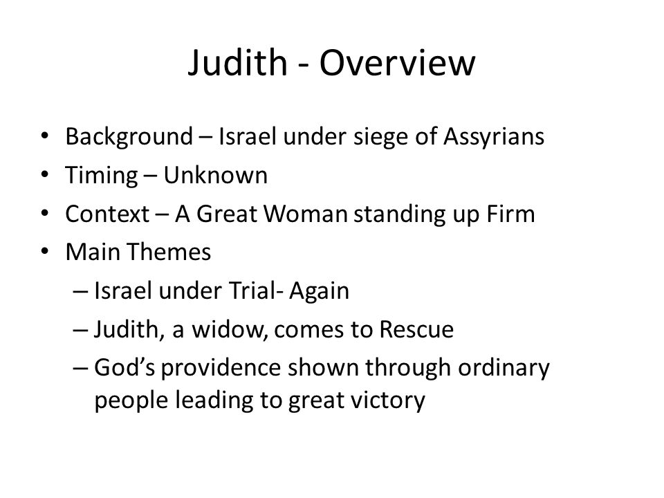 Judith - Overview Background – Israel under siege of Assyrians Timing – Unknown Context – A Great Woman standing up Firm Main Themes – Israel under Tr