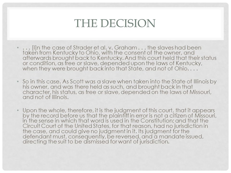 THE DECISION... [I]n the case of Strader et al. v. Graham... the slaves had been taken from Kentucky to Ohio, with the consent of the owner, and after