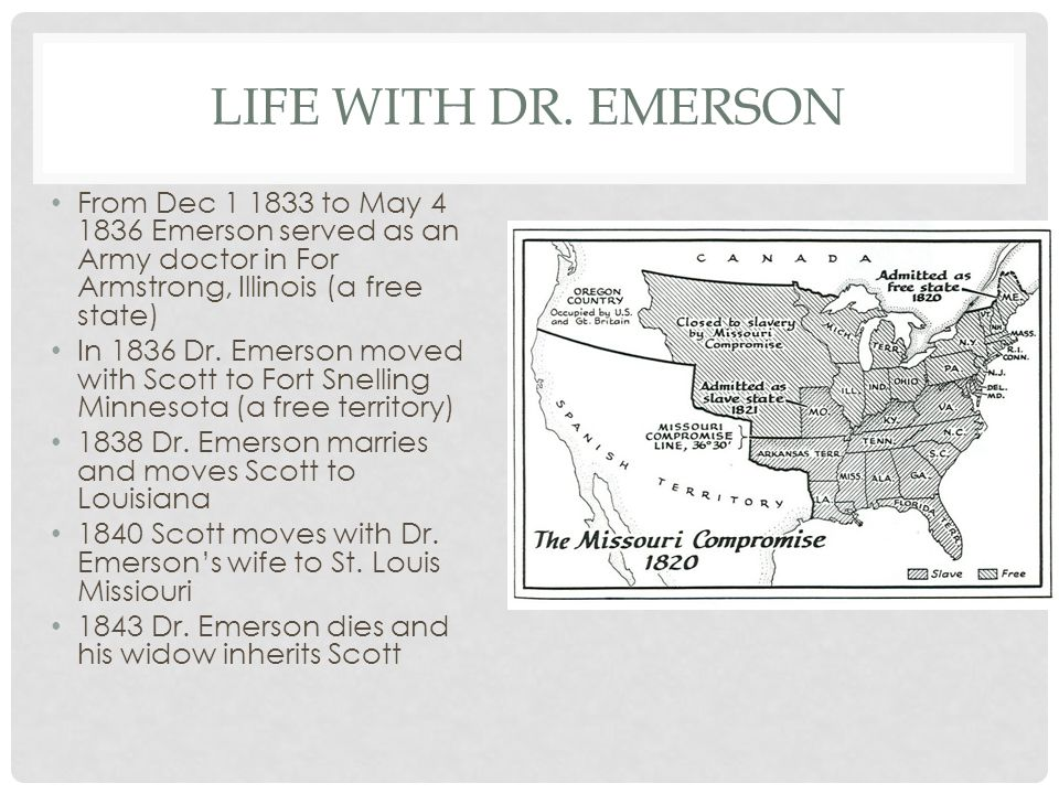 LIFE WITH DR. EMERSON From Dec 1 1833 to May 4 1836 Emerson served as an Army doctor in For Armstrong, Illinois (a free state) In 1836 Dr. Emerson mov