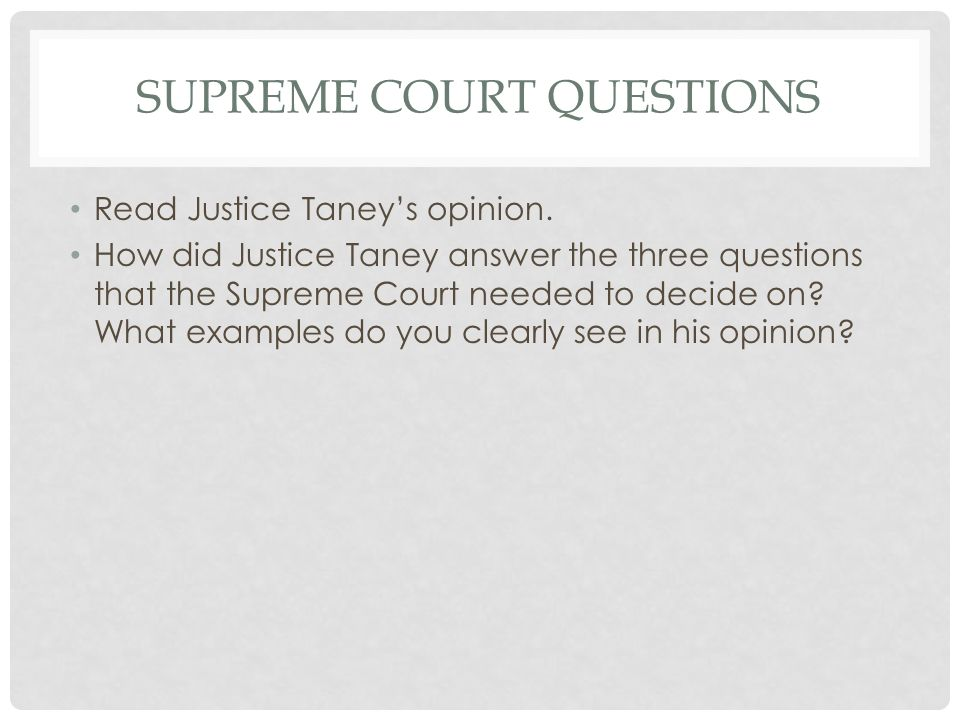 SUPREME COURT QUESTIONS Read Justice Taney's opinion. How did Justice Taney answer the three questions that the Supreme Court needed to decide on? Wha