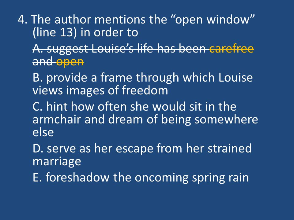 """4. The author mentions the """"open window"""" (line 13) in order to A. suggest Louise's life has been carefree and open B. provide a frame through which Lo"""