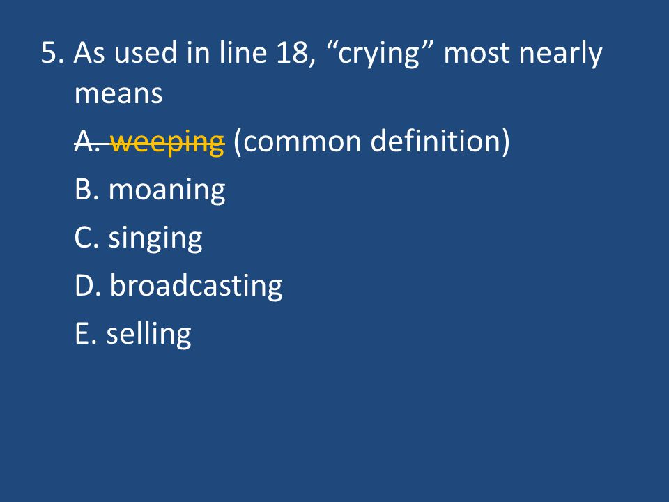 """5. As used in line 18, """"crying"""" most nearly means A. weeping (common definition) B. moaning C. singing D. broadcasting E. selling"""