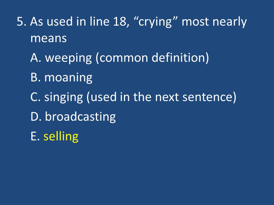 """5. As used in line 18, """"crying"""" most nearly means A. weeping (common definition) B. moaning C. singing (used in the next sentence) D. broadcasting E."""