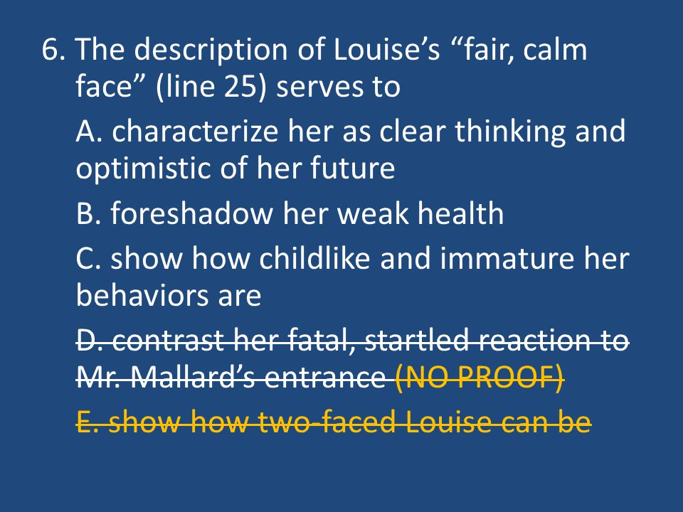 """6. The description of Louise's """"fair, calm face"""" (line 25) serves to A. characterize her as clear thinking and optimistic of her future B. foreshadow"""
