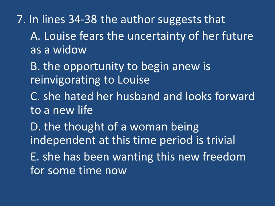 7. In lines 34-38 the author suggests that A. Louise fears the uncertainty of her future as a widow B. the opportunity to begin anew is reinvigorating