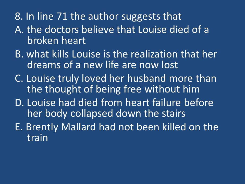 8. In line 71 the author suggests that A. the doctors believe that Louise died of a broken heart B. what kills Louise is the realization that her drea