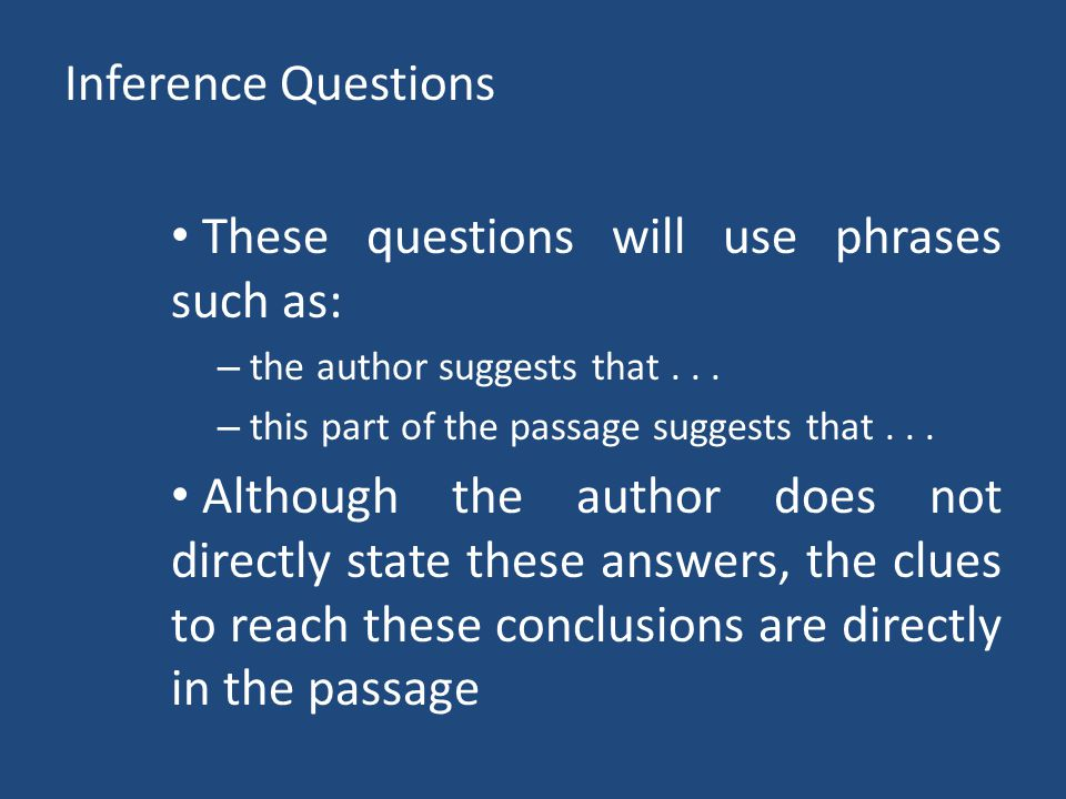 Inference Questions These questions will use phrases such as: – the author suggests that... – this part of the passage suggests that... Although the a