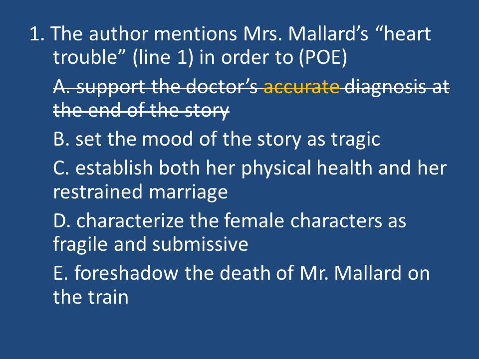 """1. The author mentions Mrs. Mallard's """"heart trouble"""" (line 1) in order to (POE) A. support the doctor's accurate diagnosis at the end of the story B."""