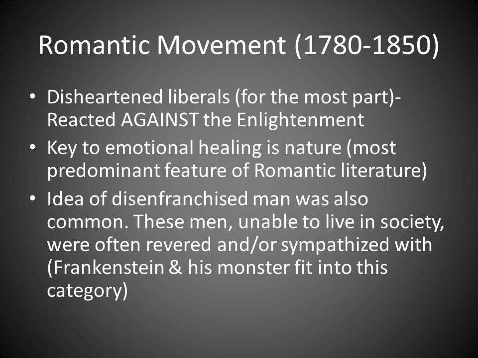 Romantic Movement (1780-1850) Disheartened liberals (for the most part)- Reacted AGAINST the Enlightenment Key to emotional healing is nature (most predominant feature of Romantic literature) Idea of disenfranchised man was also common.
