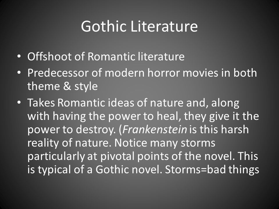 Gothic Literature Offshoot of Romantic literature Predecessor of modern horror movies in both theme & style Takes Romantic ideas of nature and, along with having the power to heal, they give it the power to destroy.
