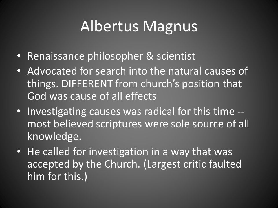 Albertus Magnus Renaissance philosopher & scientist Advocated for search into the natural causes of things.