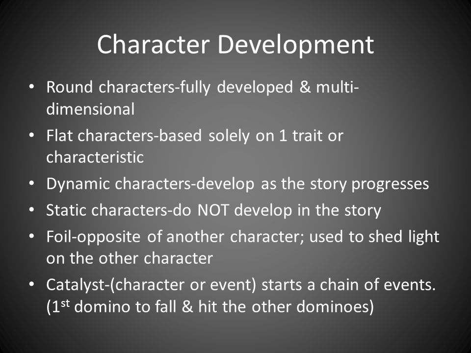 Character Development Round characters-fully developed & multi- dimensional Flat characters-based solely on 1 trait or characteristic Dynamic characters-develop as the story progresses Static characters-do NOT develop in the story Foil-opposite of another character; used to shed light on the other character Catalyst-(character or event) starts a chain of events.