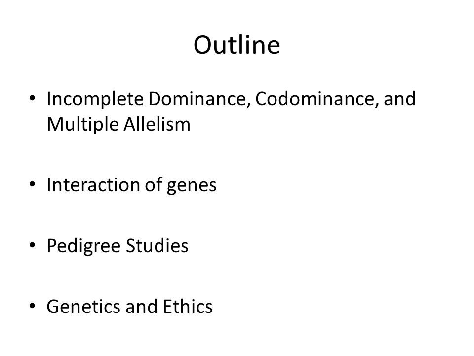 Outline Incomplete Dominance, Codominance, and Multiple Allelism Interaction of genes Pedigree Studies Genetics and Ethics