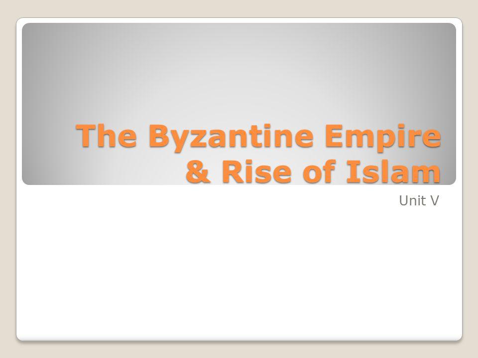 The Byzantine Empire & Rise of Islam Unit V