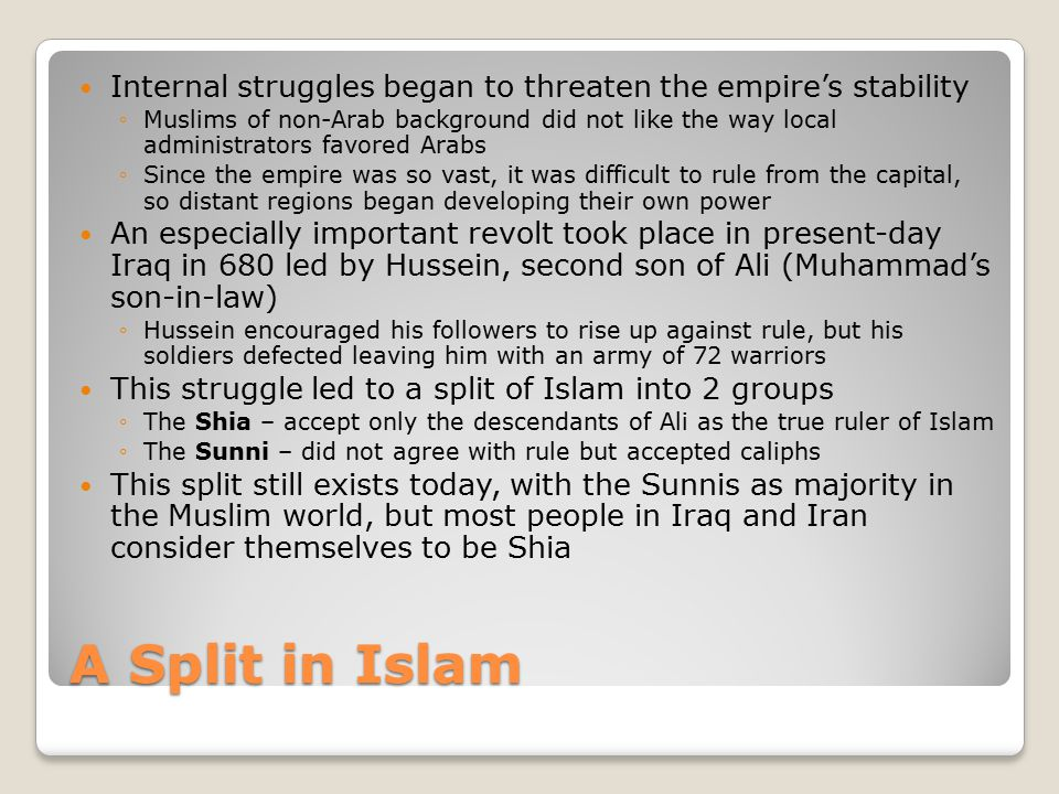 A Split in Islam Internal struggles began to threaten the empire's stability ◦Muslims of non-Arab background did not like the way local administrators favored Arabs ◦Since the empire was so vast, it was difficult to rule from the capital, so distant regions began developing their own power An especially important revolt took place in present-day Iraq in 680 led by Hussein, second son of Ali (Muhammad's son-in-law) ◦Hussein encouraged his followers to rise up against rule, but his soldiers defected leaving him with an army of 72 warriors This struggle led to a split of Islam into 2 groups ◦The Shia – accept only the descendants of Ali as the true ruler of Islam ◦The Sunni – did not agree with rule but accepted caliphs This split still exists today, with the Sunnis as majority in the Muslim world, but most people in Iraq and Iran consider themselves to be Shia